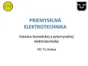 PRIEMYSELN ELEKTROTECHNIKA Katedra teoretickej a priemyselnej elektrotechniky FEI
