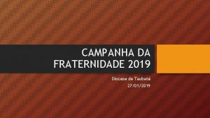 CAMPANHA DA FRATERNIDADE 2019 Diocese de Taubat 27012019