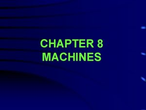 CHAPTER 8 MACHINES Machines make work easier by