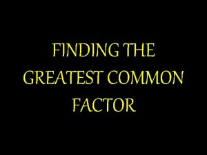 FINDING THE GREATEST COMMON FACTOR The greatest common