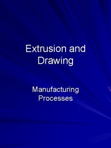 Extrusion and Drawing Manufacturing Processes Outline Extrusion of