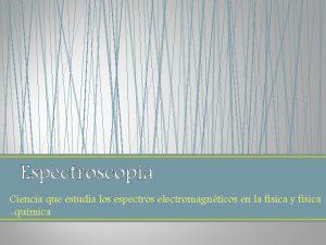 Espectroscopia Ciencia que estudia los espectros electromagnticos en
