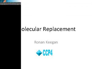 Molecular Replacement Ronan Keegan Molecular Replacement and the