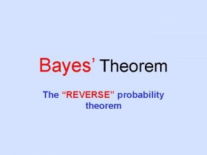 Bayes Theorem The REVERSE probability theorem The General