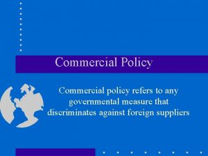 Commercial Policy Commercial policy refers to any governmental