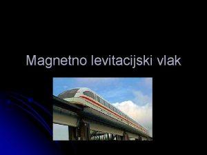 Magnetno levitacijski vlak l Maglev vlak je posebna