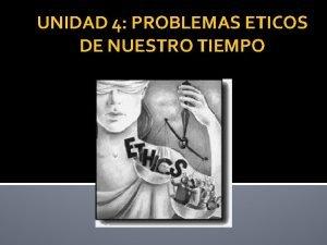 UNIDAD 4 PROBLEMAS ETICOS DE NUESTRO TIEMPO 4