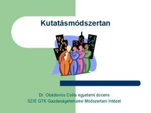 Kutatsmdszertan Dr Obdovics Csilla egyetemi docens SZIE GTK