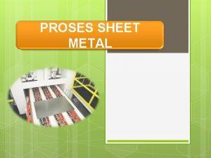 PROSES SHEET METAL PROSES SHEET METAL FORMING DIBAGI