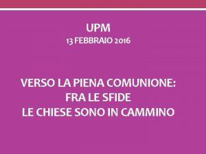 UPM 13 FEBBRAIO 2016 VERSO LA PIENA COMUNIONE