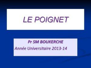 LE POIGNET Pr SM BOUKERCHE Anne Universitaire 2013