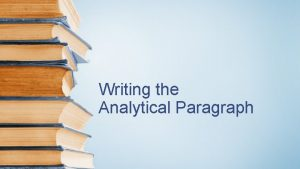 Writing the Analytical Paragraph What is an Analytical