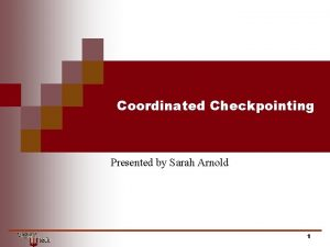 Coordinated Checkpointing Presented by Sarah Arnold 1 Coordinated