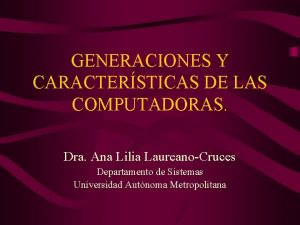 GENERACIONES Y CARACTERSTICAS DE LAS COMPUTADORAS Dra Ana