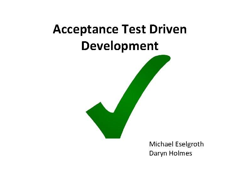 Acceptance Test Driven Development Michael Eselgroth Daryn Holmes