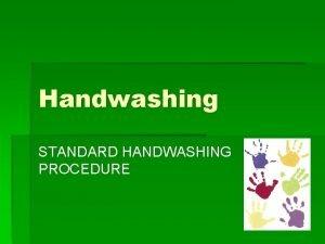 Handwashing STANDARD HANDWASHING PROCEDURE Rationale An understanding of