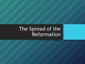The Spread of the Reformation Spread of Luthers