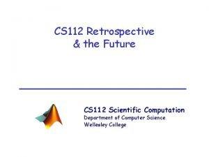CS 112 Retrospective the Future CS 112 Scientific