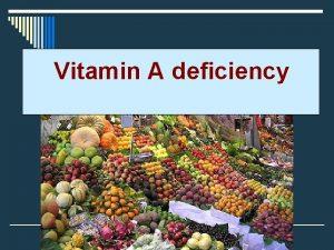 Vitamin A deficiency Vitamin A deficiency o Vitamin