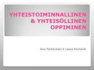 YHTEISTOIMINNALLINEN YHTEISLLINEN OPPIMINEN Aino Penkkimki Leena Knkkl Tehtvt