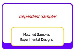 Dependent Samples Matched Samples Experimental Designs BetweenSubjects Design
