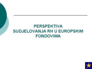 PERSPEKTIVA SUDJELOVANJA RH U EUROPSKIM FONDOVIMA 1 EU