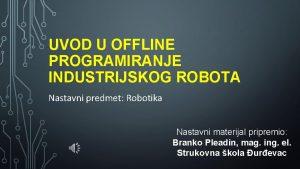 UVOD U OFFLINE PROGRAMIRANJE INDUSTRIJSKOG ROBOTA Nastavni predmet