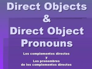 Direct Objects Direct Object Pronouns Los complementos directos