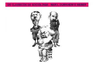 OS CLSSICOS DA SOCIOLOGIA MARX DURKHEIM E WEBER