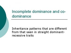 Incomplete dominance and codominance Inheritance patterns that are