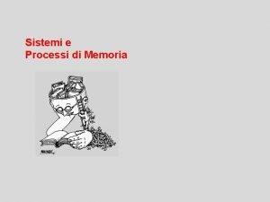 Sistemi e Processi di Memoria sistema in grado