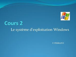 Cours 2 Le systme dexploitation Windows F FEKRAOUI