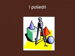 I poliedri Abbiamo visto che i solidi si
