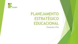 PLANEJAMENTO ESTRATGICO EDUCACIONAL Planejando o IFSul Plano de