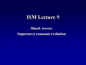 ISM Lecture 9 Shock waves Supernova remnant evolution