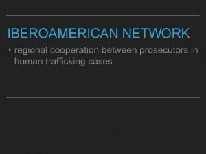 IBEROAMERICAN NETWORK regional cooperation between prosecutors in human