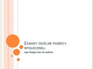 ZASADY OGLNE POMOCY SPOECZNEJ mgr Magorzata Grzekw DWA