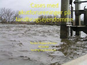 Cases med akutforureninger p landbrugsejendomme Torsten Tejlgaard Jensen