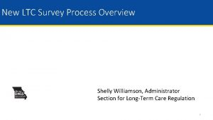 New LTC Survey Process Overview Shelly Williamson Administrator