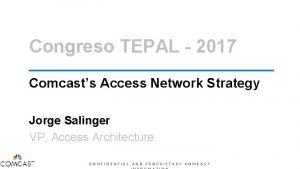 Congreso TEPAL 2017 Comcasts Access Network Strategy Jorge