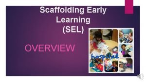 Scaffolding Early Learning SEL OVERVIEW Scaffolding Early Learning