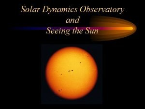 Solar Dynamics Observatory and Seeing the Sun Solar