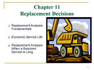 Chapter 11 Replacement Decisions q Replacement Analysis Fundamentals