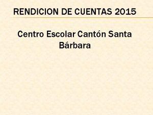 RENDICION DE CUENTAS 2015 Centro Escolar Cantn Santa