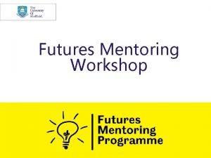 Futures Mentoring Workshop 2 Futures mentoring Our ambition