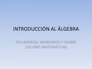INTRODUCCIN AL LGEBRA POLINOMIOS MONOMIOS Y DEMS LOCURAS
