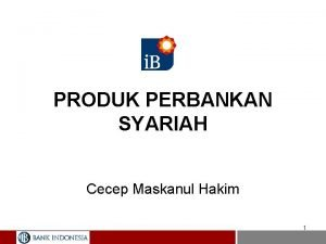 PRODUK PERBANKAN SYARIAH Cecep Maskanul Hakim 1 PRODUK