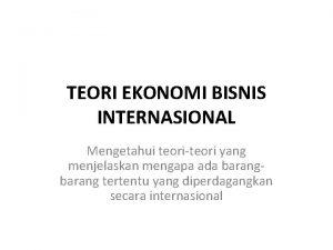 TEORI EKONOMI BISNIS INTERNASIONAL Mengetahui teoriteori yang menjelaskan