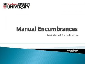 Manual Encumbrances Post Manual Encumbrances Business Services July