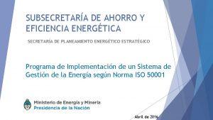 SUBSECRETARA DE AHORRO Y EFICIENCIA ENERGTICA SECRETARA DE